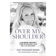 Over My Shoulder: A Columbine Survivor's story of Resilience, Hope and a Life Reclaimed, Paperback/Kacey Ruegsesgger Johnson