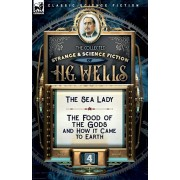 The Collected Strange & Science Fiction of H. G. Wells: Volume 4-The Sea Lady & The Food of the Gods and How it Came to Earth, Paperback/H. G. Wells