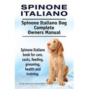 Spinone Italiano. Spinone Italiano Dog Complete Owners Manual. Spinone Italiano Book for Care, Costs, Feeding, Grooming, Health and Training./George Hoppendale