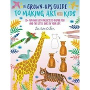 The Grown-Up's Guide to Making Art with Kids: 25+ Fun and Easy Projects to Inspire You and the Little Ones in Your Life, Paperback/Lee Foster-Wilson