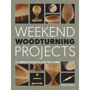 Weekend Woodturning Projects: 25 Simple Projects for the Home, Paperback/Mark Baker