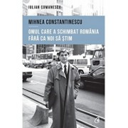 Mihnea Constantinescu: omul care a schimbat Romania fara ca noi sa stim/Iulian Comanescu