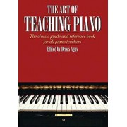 The Art of Teaching Piano: The Classic Guide and Reference Book for All Piano Teachers, Paperback/Denes Agay