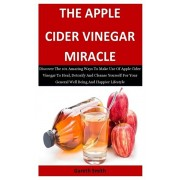 The Apple Cider Vinegar Miracle: Discover The 101 Amazing Ways To Make Use Of Apple Cider Vinegar To Heal, Detoxify And Cleanse Yourself For Your Gene, Paperback/Gareth Smith