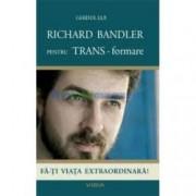 Ghidul lui Richard Bandler pentru trans-formare.Fa-ti viata extraordinara