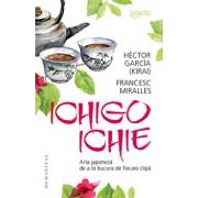 Ichigo-Ichie. Arta japoneza de a te bucura de fiecare clipa/Hector Garcia, Francesc Miralles