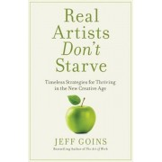 Real Artists Don't Starve: Timeless Strategies for Thriving in the New Creative Age, Hardcover