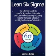 Lean Six Sigma: The Ultimate Guide to Lean Six Sigma, Lean Enterprise, and Lean Manufacturing, with Tools Included for Increased Effic, Hardcover/James Edge