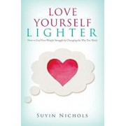 Love Yourself Lighter: How to End Your Weight Struggle by Changing the Way You Think, Paperback/Suyin Nichols