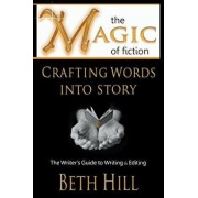 The Magic of Fiction: Crafting Words Into Story: The Writer's Guide to Writing & Editing, Paperback/Beth Hill