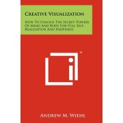 Creative Visualization: How to Unlock the Secret Powers of Mind and Body for Full Self-Realization and Happiness