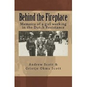 Behind the Fireplace: Memoirs of a Girl Working in the Dutch Wartime Resistance, Paperback/Andrew M. Scott