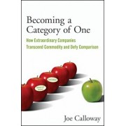 Becoming a Category of One: How Extraordinary Companies Transcend Commodity and Defy Comparison, Paperback/Joe Calloway