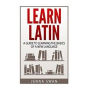 Learn Latin: A Guide to Learning the Basics of a New Language, Paperback/Jenna Swan