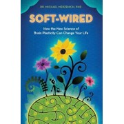 Soft-Wired: How the New Science of Brain Plasticity Can Change Your Life, Paperback/Dr Michael Merzenich Phd