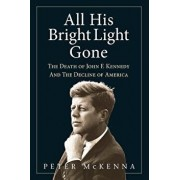 All His Bright Light Gone: The Death of John F. Kennedy and the Decline of America, Paperback/Peter McKenna
