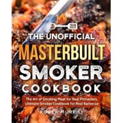 The Unofficial Masterbuilt Smoker Cookbook: The Art of Smoking Meat for Real Pitmasters, Ultimate Smoker Cookbook for Real Barbecue, Paperback/Roger Murphy