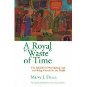 Royal Waste Of Time: The Splendor of Worshiping God and Being Church for the World, Paperback/Marva J. Dawn