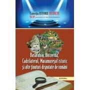 Basarabia. Bucovina. Cadrilaterul. Maramuresul istoric si alte tinuturi disputate de romani