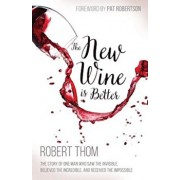 The New Wine Is Better: The Story of One Man Who Saw the Invisible, Believed the Incredible, and Recieved the Impossible, Paperback/Robert Thom
