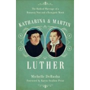 Katharina and Martin Luther: The Radical Marriage of a Runaway Nun and a Renegade Monk, Hardcover
