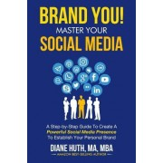 Brand You! Master Your Social Media: A Step-By-Step Guide to Create a Powerful Social Media Presence to Establish Your Personal Brand