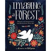 Imagine a Forest: Designs and Inspirations for Enchanting Folk Art, Hardcover/Dinara Mirtalipova