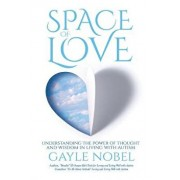 Space of Love: Understanding the Power of Thought and Wisdom in Living with Autism, Paperback/Gayle Nobel