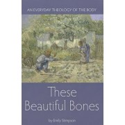 These Beautiful Bones: An Everyday Theology of the Body, Paperback/Emily Stimpson