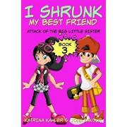 I Shrunk My Best Friend! - Book 3 - Attack of the Big Little Sister: Books for Girls Ages 9-12, Paperback/Katrina Kahler