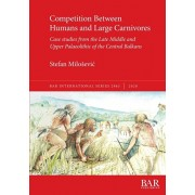 Competition Between Humans and Large Carnivores: Case studies from the Late Middle and Upper Palaeolithic of the Central Balkans, Paperback/Stefan Milosevic