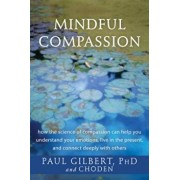 Mindful Compassion: How the Science of Compassion Can Help You Understand Your Emotions, Live in the Present, and Connect Deeply with Othe, Paperback/Paul Gilbert