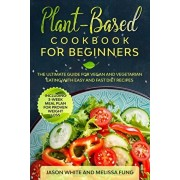 Plant-Based Cookbook for Beginners: The Ultimate Guide for Vegan and Vegetarian Eating with Easy and Fast Diet Recipes. (Including 3-Week Meal Plan fo, Paperback/Melissa Fung