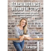 Teaching Dance Beyond The Steps: A Guide For Dance Teachers Who Want To Achieve Dance Teacher Mastery And Become Industry Leaders, Paperback/Jen Dalton