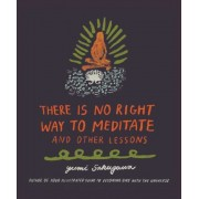 There Is No Right Way to Meditate: And Other Lessons, Hardcover