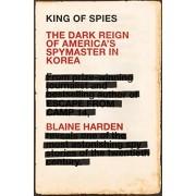 King of Spies. The Dark Reign of America's Spymaster in Korea, Paperback/Blaine Harden
