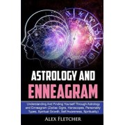 Astrology And Enneagram: Understanding And Finding Yourself Through Astrology and Enneagram (Zodiac Signs, Horoscopes, Personality Types, Spiri, Paperback/Alex Fletcher