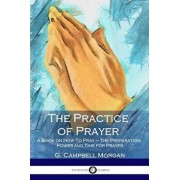 The Practice of Prayer: A Book on How to Pray - The Preparation, Power and Time for Prayer, Paperback/G. Campbell Morgan