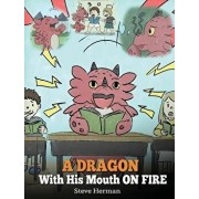 A Dragon with His Mouth on Fire: Teach Your Dragon to Not Interrupt. a Cute Children Story to Teach Kids Not to Interrupt or Talk Over People., Hardcover/Steve Herman