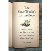 The Slave-Trader's Letter-Book: Charles Lamar, the Wanderer, and Other Tales of the African Slave Trade, Hardcover/Jim Jordan