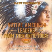 Native American Leaders from Then Until Today - Us History Kids Book Children's American History, Paperback/Baby Professor