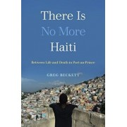 There Is No More Haiti: Between Life and Death in Port-Au-Prince, Hardcover/Greg Beckett
