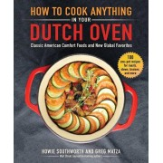 How to Cook Anything in Your Dutch Oven: Classic American Comfort Foods and New Global Favorites, Hardcover/Howie Southworth