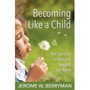 Becoming Like a Child: The Curiosity of Maturity Beyond the Norm, Paperback/Jerome W. Berryman