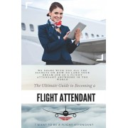 The Ultimate Guide To Becoming A Flight Attendant: This guide shares with you all the secrets on how to land your dream job as a flight attendant anyw, Paperback/I. Want to Be A. Flight Attendant