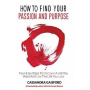 How to Find Your Passion and Purpose: Four Easy Steps to Discover A Job You Want and Live the Life You Love, Paperback/Cassandra Gaisford