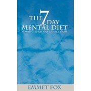 The Seven Day Mental Diet: How to Change Your Life in a Week, Paperback/Emmet Fox