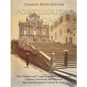 Portuguese Macau: The History and Legacy of the Autonomous Chinese Territory That Became the Last European Colony in Asia, Paperback/Charles River Editors