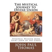 The Mystical Journey to Divine Union: Spiritual Wisdom from Saint John of the Cross, Paperback/John Paul Thomas