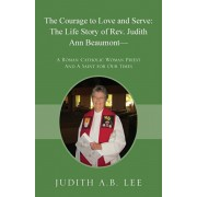 The Courage to Love and Serve: The Life Story of Rev. Judith A. Beaumont: A Roman Catholic Woman Priest And A Saint for Our Times, Paperback/Judith a. B. Lee